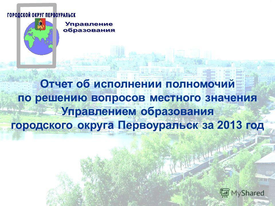 Отчет об исполнении полномочий по решению вопросов местного значения Управлением образования городского округа Первоуральск за 2013 год