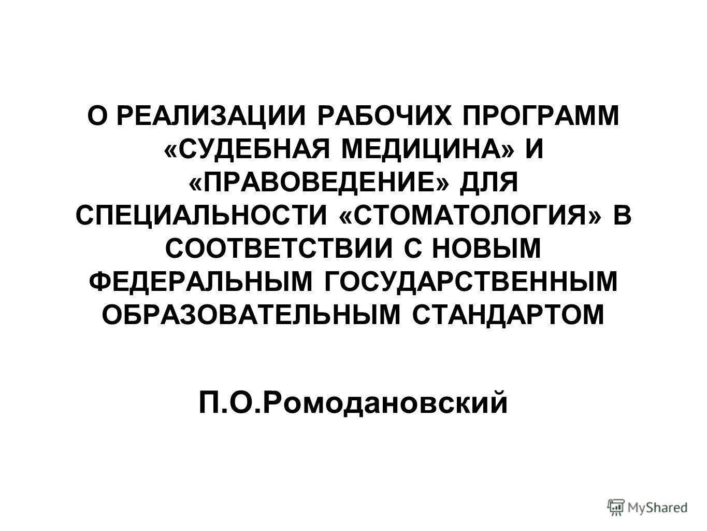 О РЕАЛИЗАЦИИ РАБОЧИХ ПРОГРАММ «СУДЕБНАЯ МЕДИЦИНА» И «ПРАВОВЕДЕНИЕ» ДЛЯ СПЕЦИАЛЬНОСТИ «СТОМАТОЛОГИЯ» В СООТВЕТСТВИИ С НОВЫМ ФЕДЕРАЛЬНЫМ ГОСУДАРСТВЕННЫМ ОБРАЗОВАТЕЛЬНЫМ СТАНДАРТОМ П.О.Ромодановский
