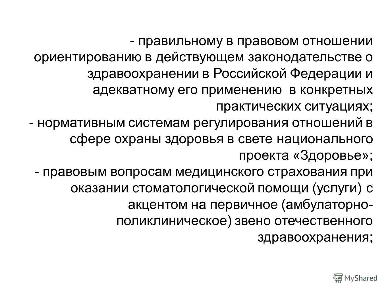 - правильному в правовом отношении ориентированию в действующем законодательстве о здравоохранении в Российской Федерации и адекватному его применению в конкретных практических ситуациях; - нормативным системам регулирования отношений в сфере охраны