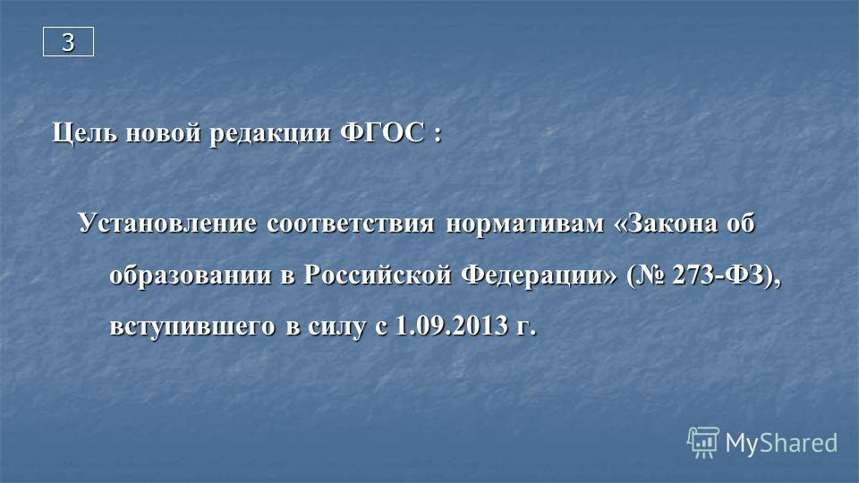 3 Цель новой редакции ФГОС : Установление соответствия нормативам «Закона об образовании в Российской Федерации» ( 273-ФЗ), вступившего в силу с 1.09.2013 г.