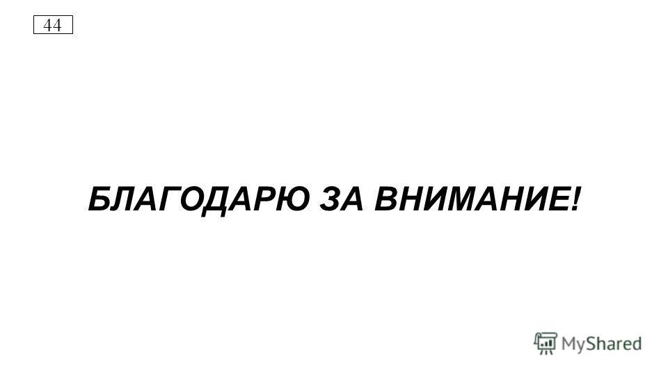 44 БЛАГОДАРЮ ЗА ВНИМАНИЕ!