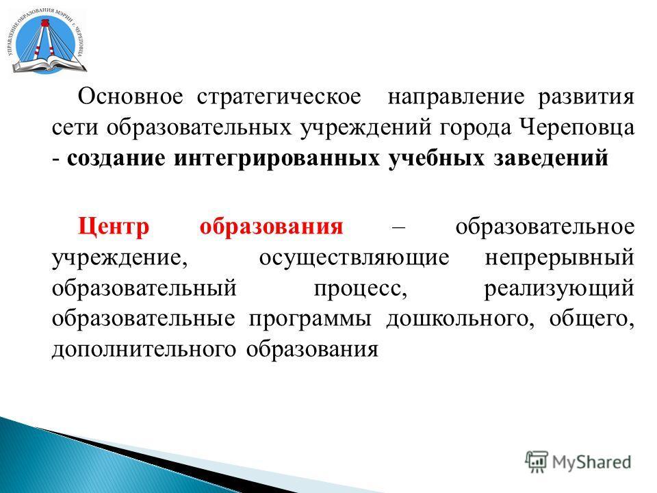Основное стратегическое направление развития сети образовательных учреждений города Череповца - создание интегрированных учебных заведений Центр образования – образовательное учреждение, осуществляющие непрерывный образовательный процесс, реализующий