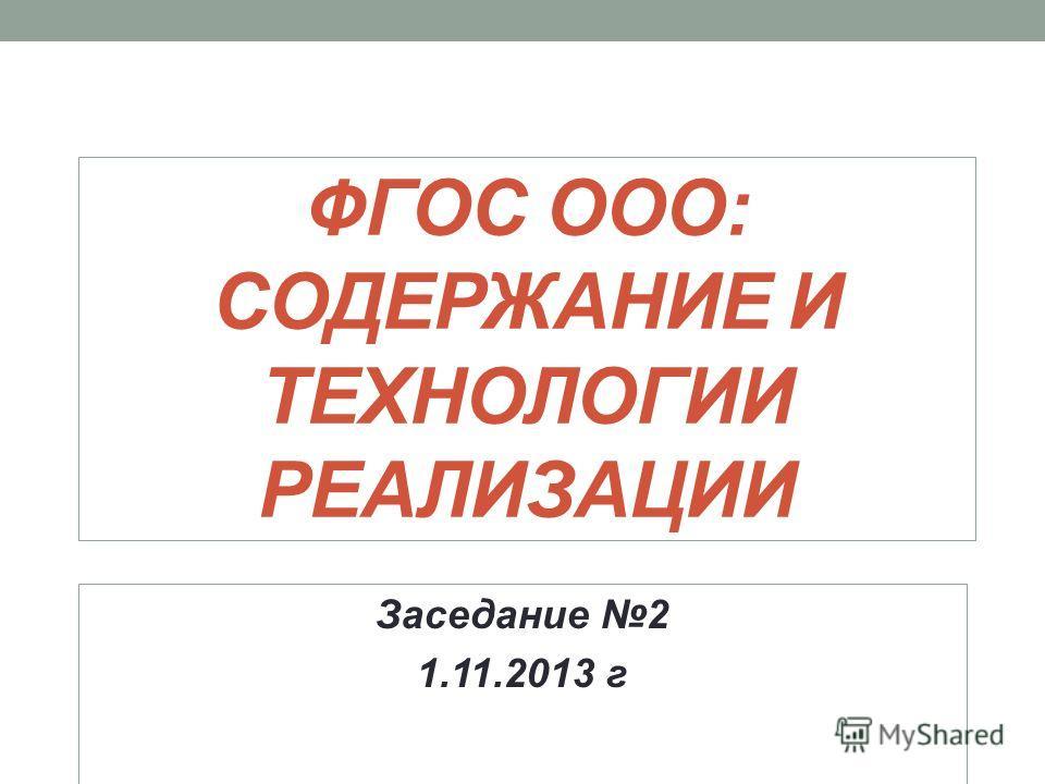 ФГОС ООО: СОДЕРЖАНИЕ И ТЕХНОЛОГИИ РЕАЛИЗАЦИИ Заседание 2 1.11.2013 г