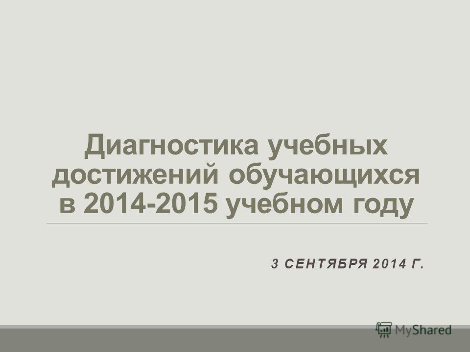 Диагностика учебных достижений обучающихся в 2014-2015 учебном году 3 СЕНТЯБРЯ 2014 Г.