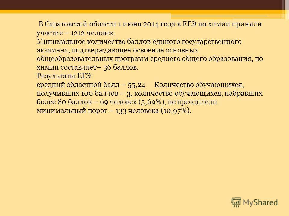 В Саратовской области 1 июня 2014 года в ЕГЭ по химии приняли участие – 1212 человек. Минимальное количество баллов единого государственного экзамена, подтверждающее освоение основных общеобразовательных программ среднего общего образования, по химии