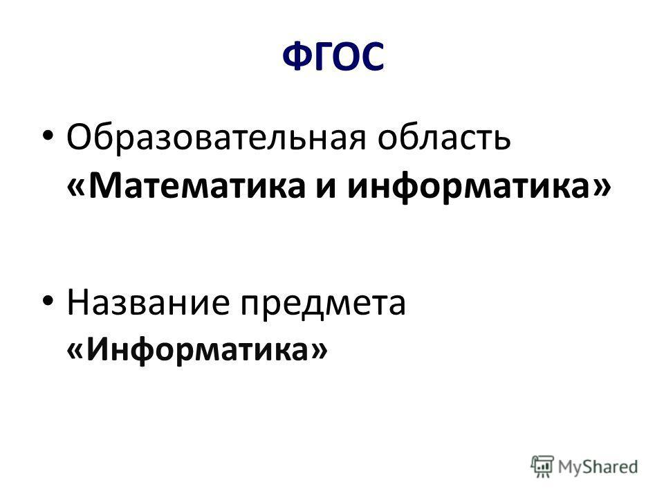 ФГОС Образовательная область «Математика и информатика» Название предмета «Информатика»