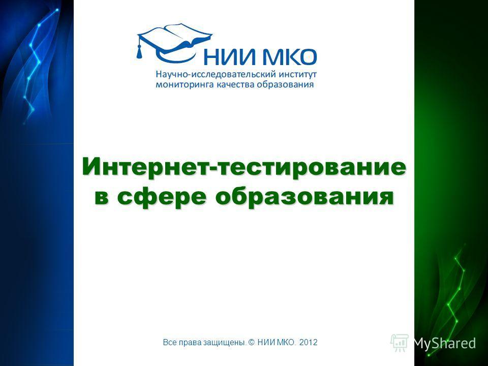 Интернет-тестирование в сфере образования Все права защищены. © НИИ МКО. 2012