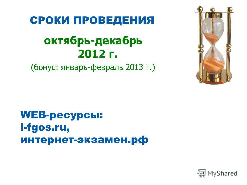 СРОКИ ПРОВЕДЕНИЯ октябрь-декабрь 2012 г. (бонус: январь-февраль 2013 г.) WEB-ресурсы: i-fgos.ru, интернет-экзамен.рф