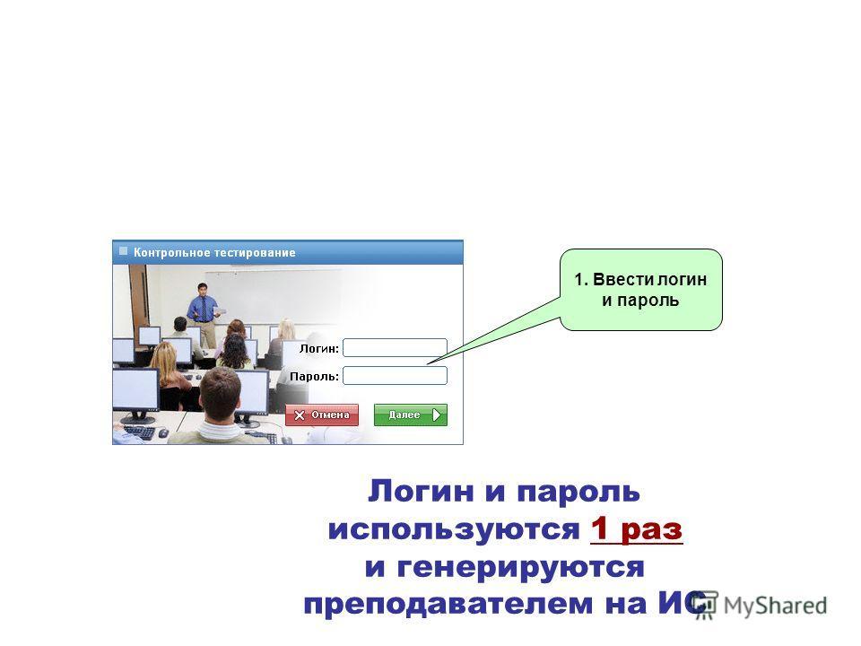 Логин и пароль используются 1 раз и генерируются преподавателем на ИС 1. Ввести логин и пароль