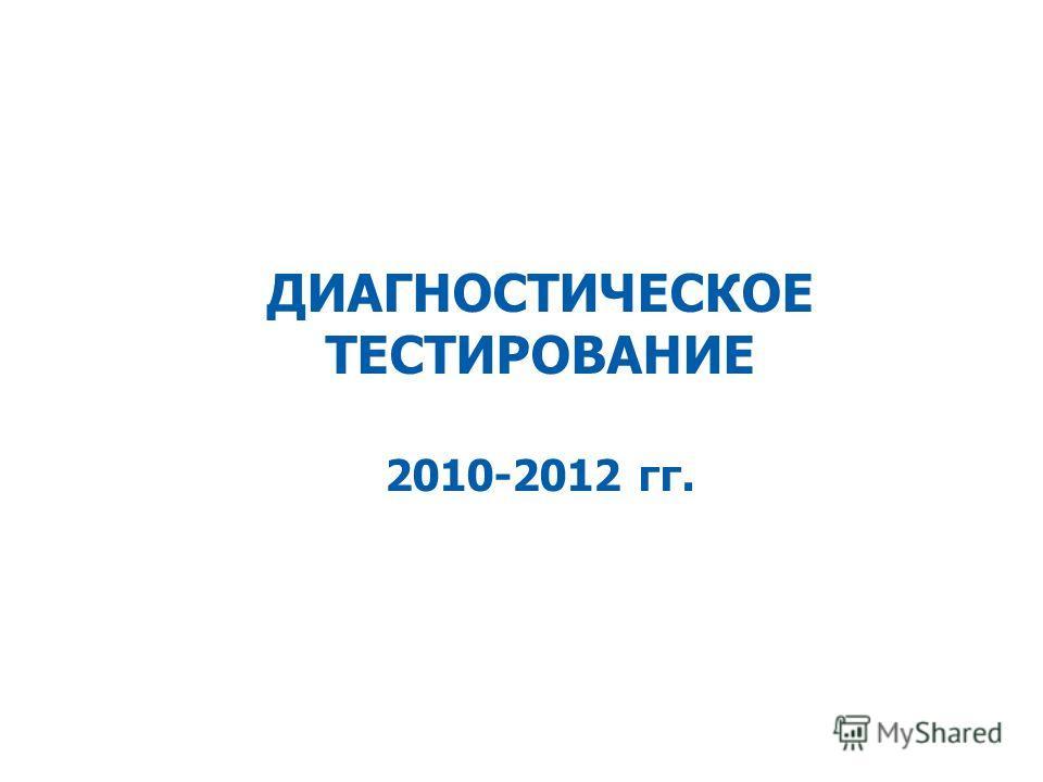 ДИАГНОСТИЧЕСКОЕ ТЕСТИРОВАНИЕ 2010-2012 гг.