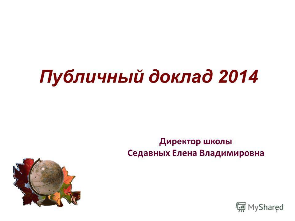 Публичный доклад 2014 Директор школы Седавных Елена Владимировна 1