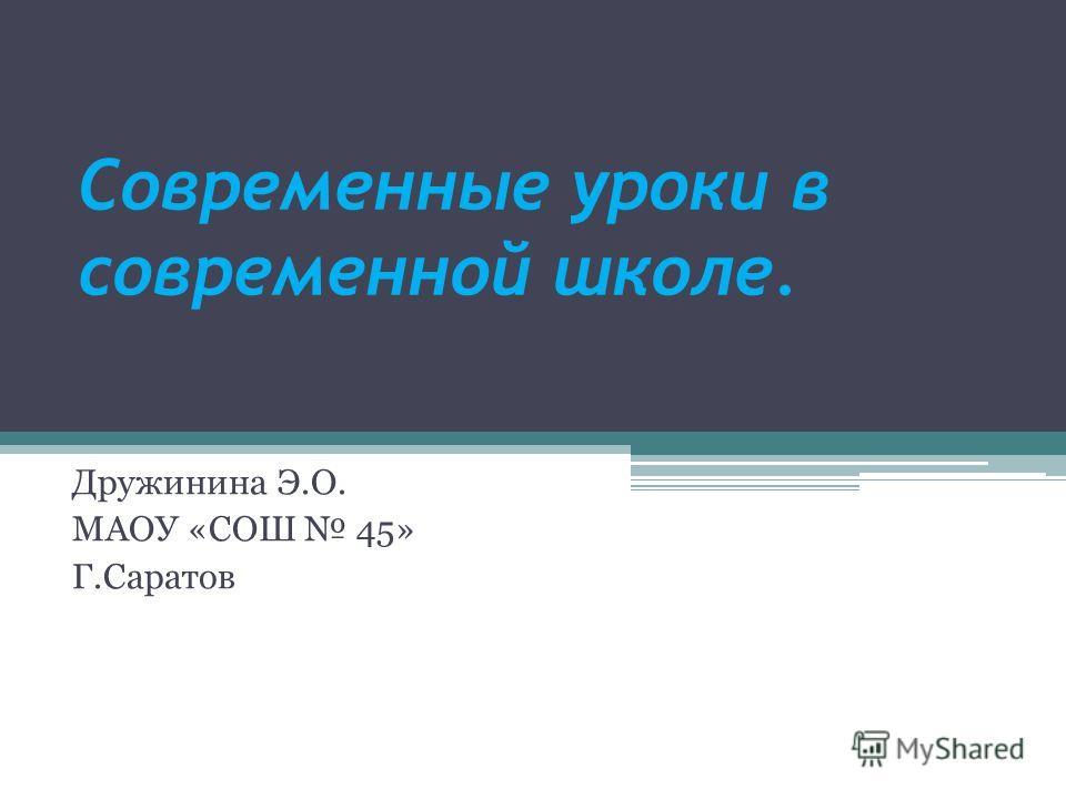 Современные уроки в современной школе. Дружинина Э.О. МАОУ «СОШ 45» Г.Саратов