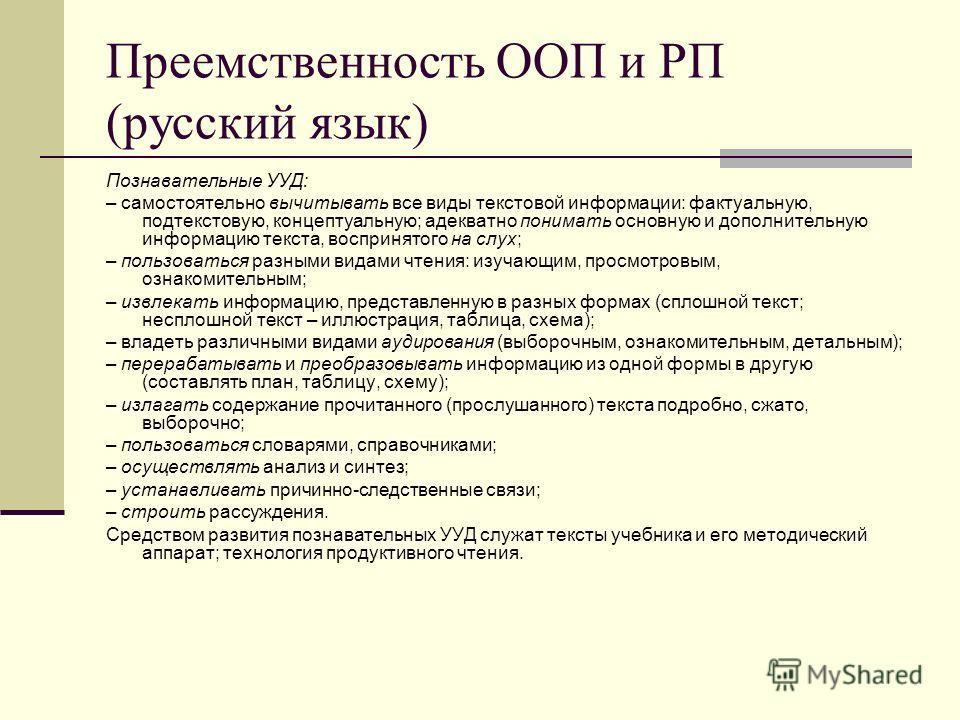 Преемственность ООП и РП (русский язык) Познавательные УУД: – самостоятельно вычитывать все виды текстовой информации: фактуальную, подтекстовую, концептуальную; адекватно понимать основную и дополнительную информацию текста, воспринятого на слух; –