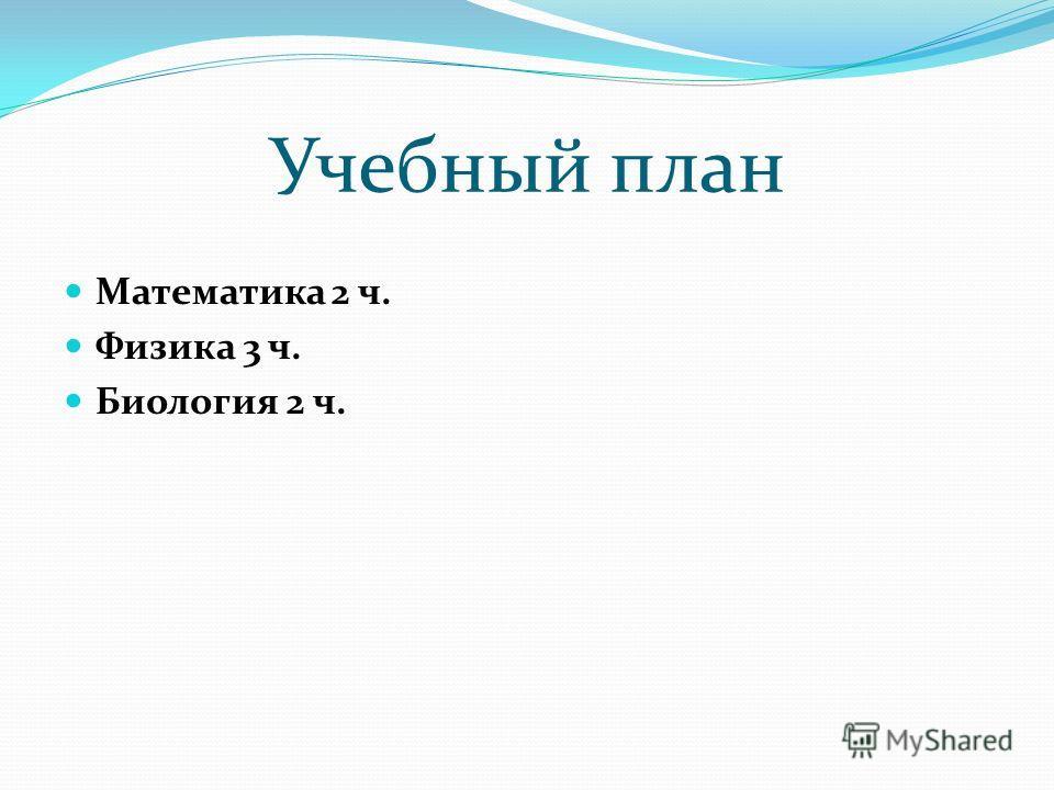 Учебный план Математика 2 ч. Физика 3 ч. Биология 2 ч.