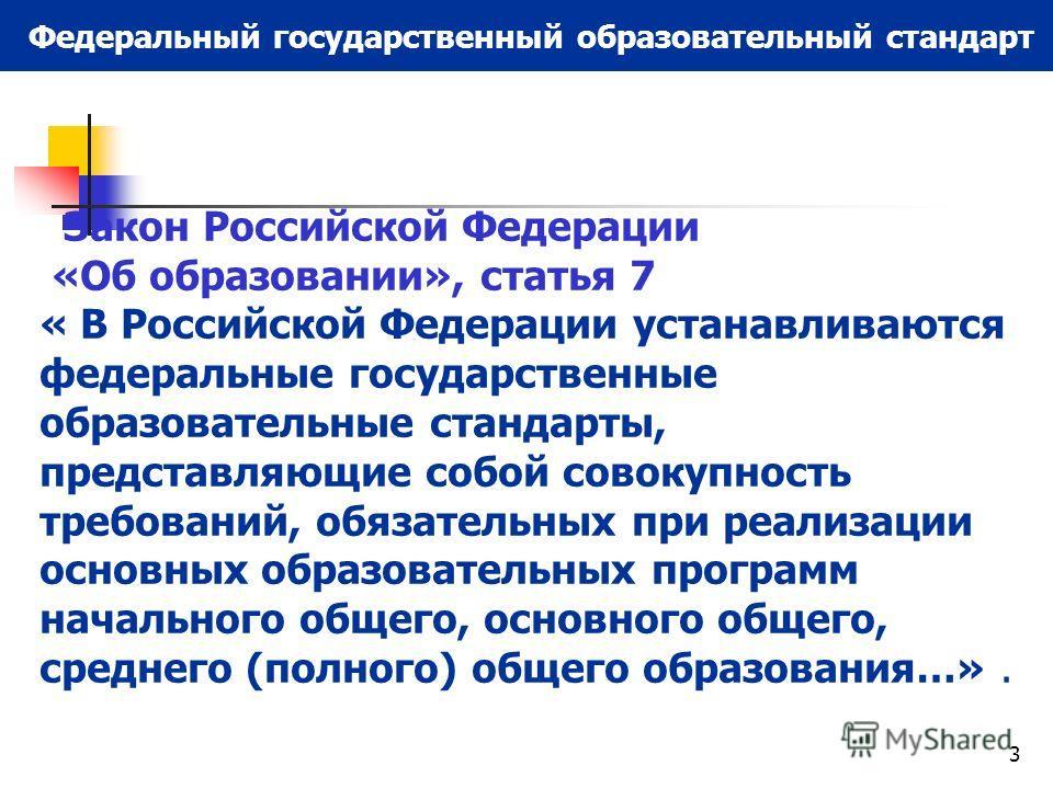 3 Федеральный государственный образовательный стандарт Закон Российской Федерации «Об образовании», статья 7 « В Российской Федерации устанавливаются федеральные государственные образовательные стандарты, представляющие собой совокупность требований,