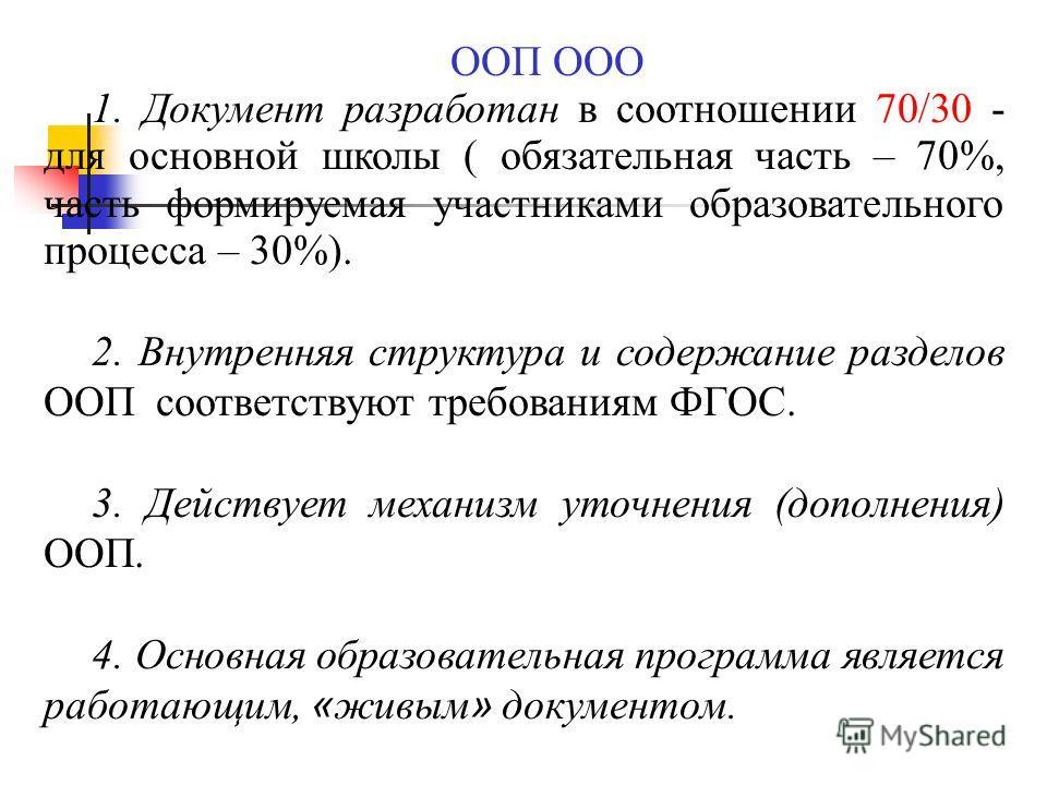 ООП ООО 1. Документ разработан в соотношении 70/30 - для основной школы ( обязательная часть – 70%, часть формируемая участниками образовательного процесса – 30%). 2. Внутренняя структура и содержание разделов ООП соответствуют требованиям ФГОС. 3. Д