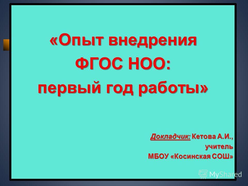 «Опыт внедрения ФГОС НОО: первый год работы» Докладчик: Кетова А.И., учитель МБОУ «Косинская СОШ»