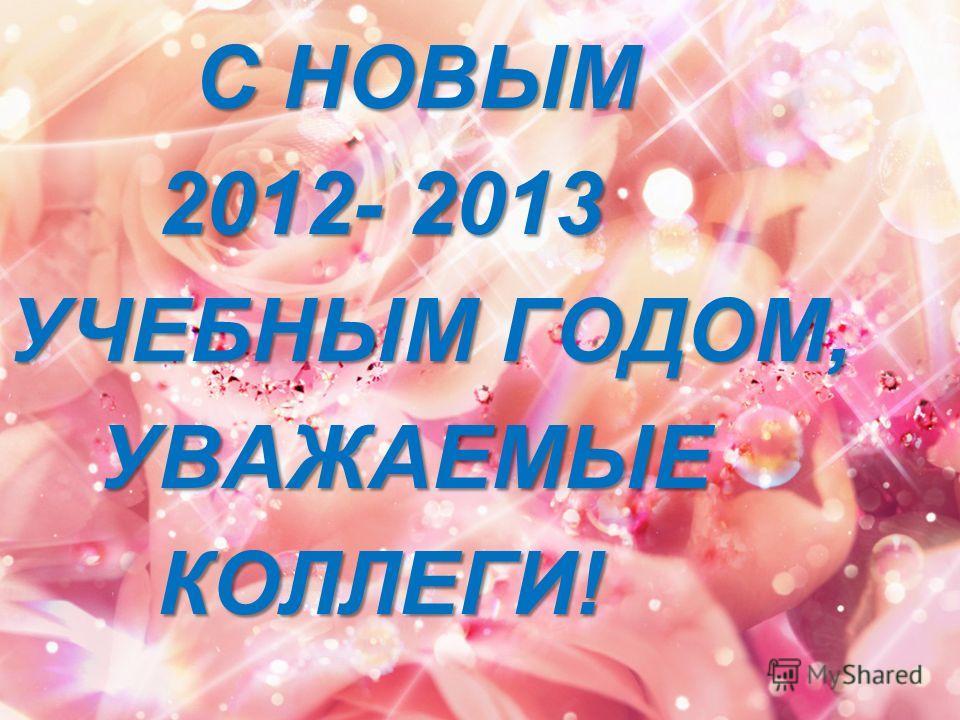 С НОВЫМ 2012- 2013 УЧЕБНЫМ ГОДОМ, УЧЕБНЫМ ГОДОМ, УВАЖАЕМЫЕ УВАЖАЕМЫЕКОЛЛЕГИ!
