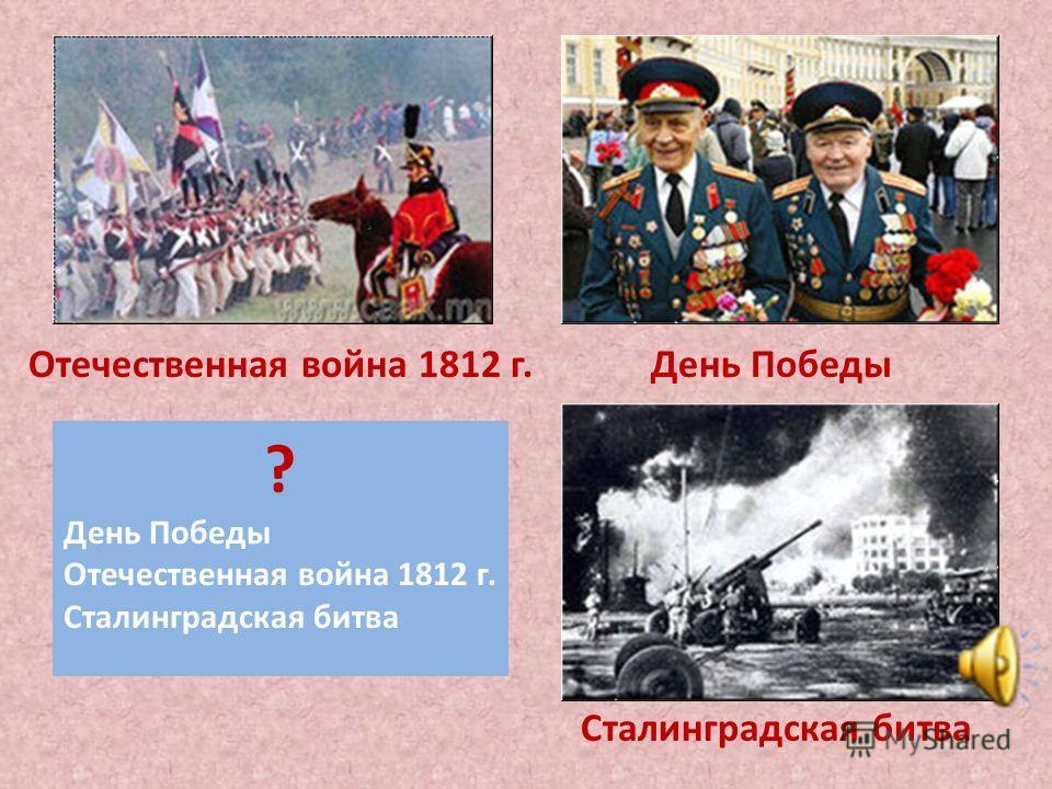 ? День Победы Отечественная война 1812 г. Сталинградская битва Отечественная война 1812 г. Сталинградская битва День Победы