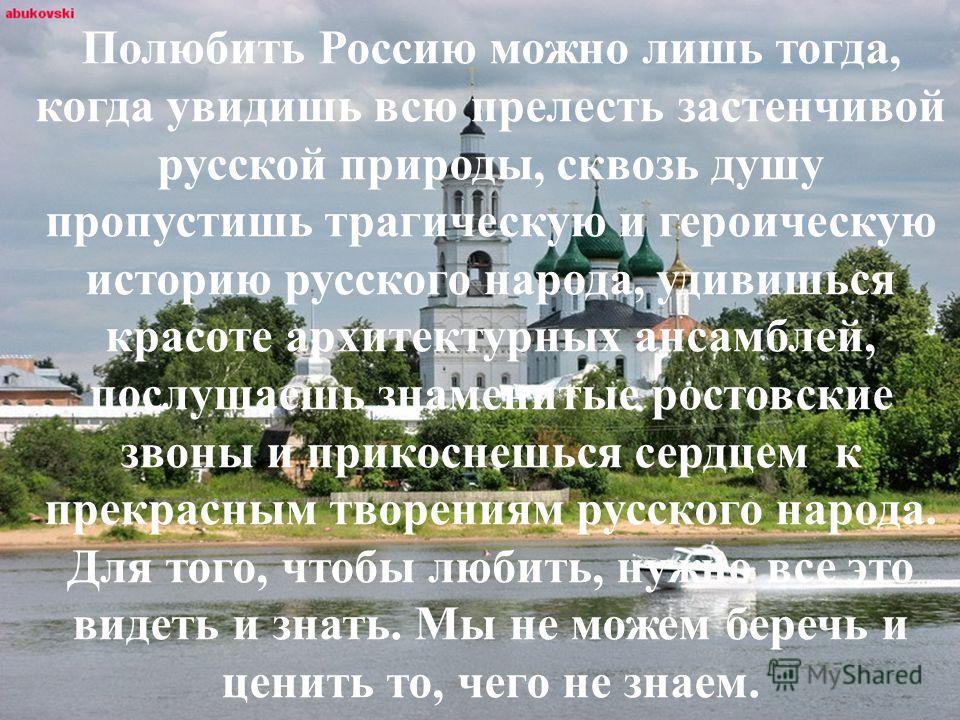 Полюбить Россию можно лишь тогда, когда увидишь всю прелесть застенчивой русской природы, сквозь душу пропустишь трагическую и героическую историю русского народа, удивишься красоте архитектурных ансамблей, послушаешь знаменитые ростовские звоны и пр