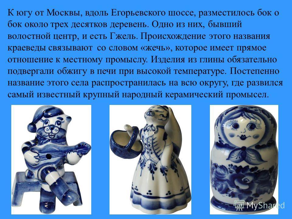 К югу от Москвы, вдоль Егорьевского шоссе, разместилось бок о бок около трех десятков деревень. Одно из них, бывший волостной центр, и есть Гжель. Происхождение этого названия краеведы связывают со словом «жечь», которое имеет прямое отношение к мест