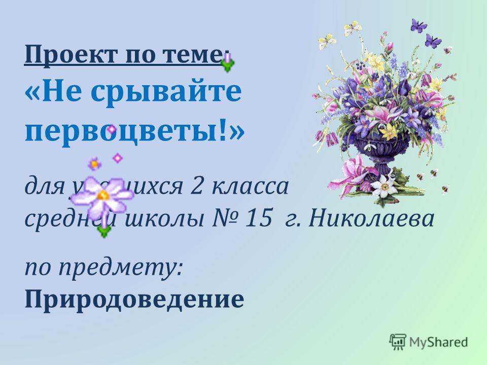 Проект по теме: «Не срывайте первоцветы!» для учащихся 2 класса средней школы 15 г. Николаева по предмету: Природоведение