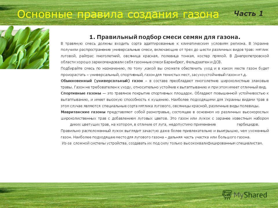 Основные правила создания газона 1. Правильный подбор смеси семян для газона. В травяную смесь должны входить сорта адаптированные к климатическим условиям региона. В Украине получили распространение универсальные смеси, включающие от трех до шести р
