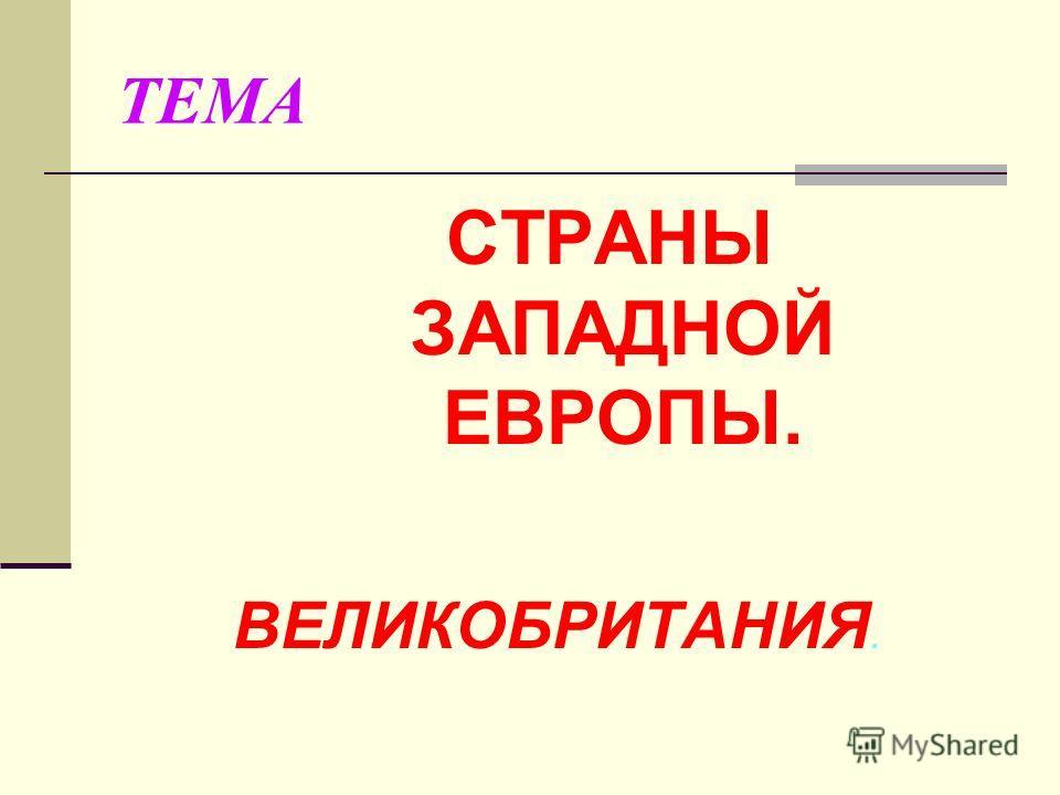 ТЕМА СТРАНЫ ЗАПАДНОЙ ЕВРОПЫ. ВЕЛИКОБРИТАНИЯ.