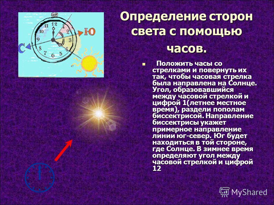 Определение сторон света с помощью часов. Положить часы со стрелками и повернуть их так, чтобы часовая стрелка была направлена на Солнце. Угол, образовавшийся между часовой стрелкой и цифрой 1(летнее местное время), раздели пополам биссектрисой. Напр