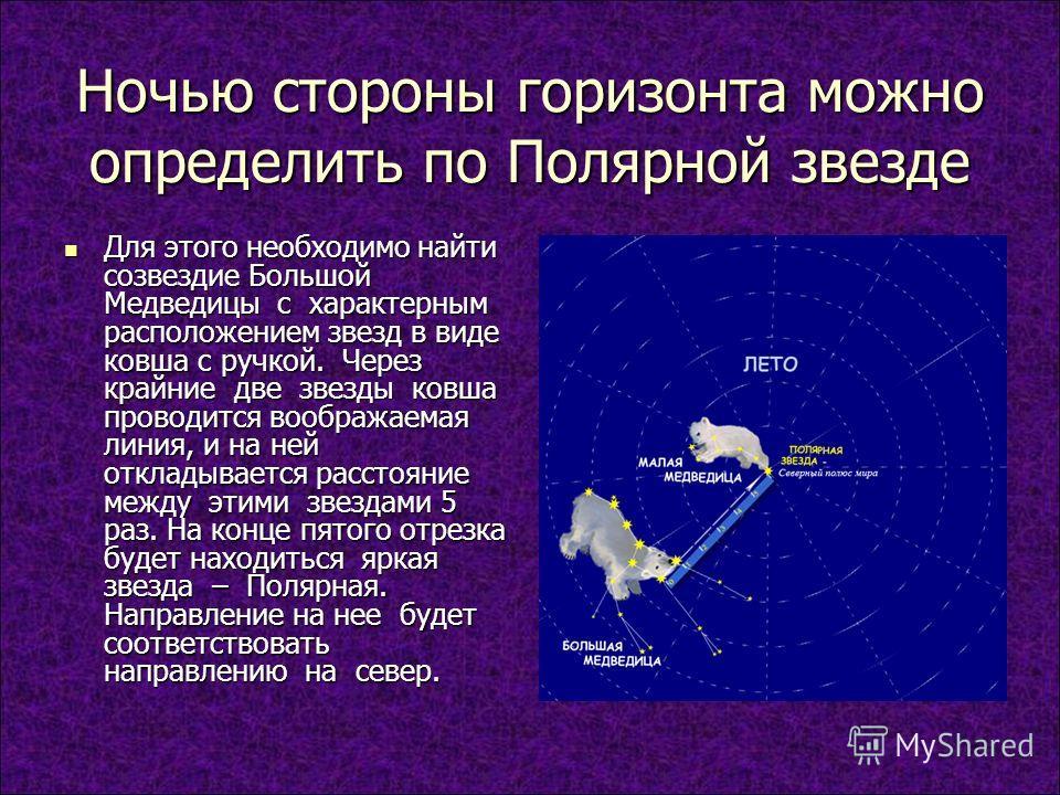 Ночью стороны горизонта можно определить по Полярной звезде Для этого необходимо найти созвездие Большой Медведицы с характерным расположением звезд в виде ковша с ручкой. Через крайние две звезды ковша проводится воображаемая линия, и на ней отклады