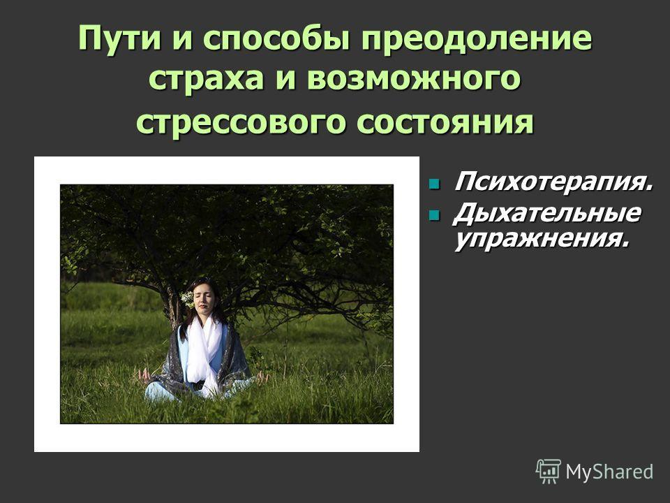 Пути и способы преодоление страха и возможного стрессового состояния Психотерапия. Психотерапия. Дыхательные упражнения. Дыхательные упражнения.