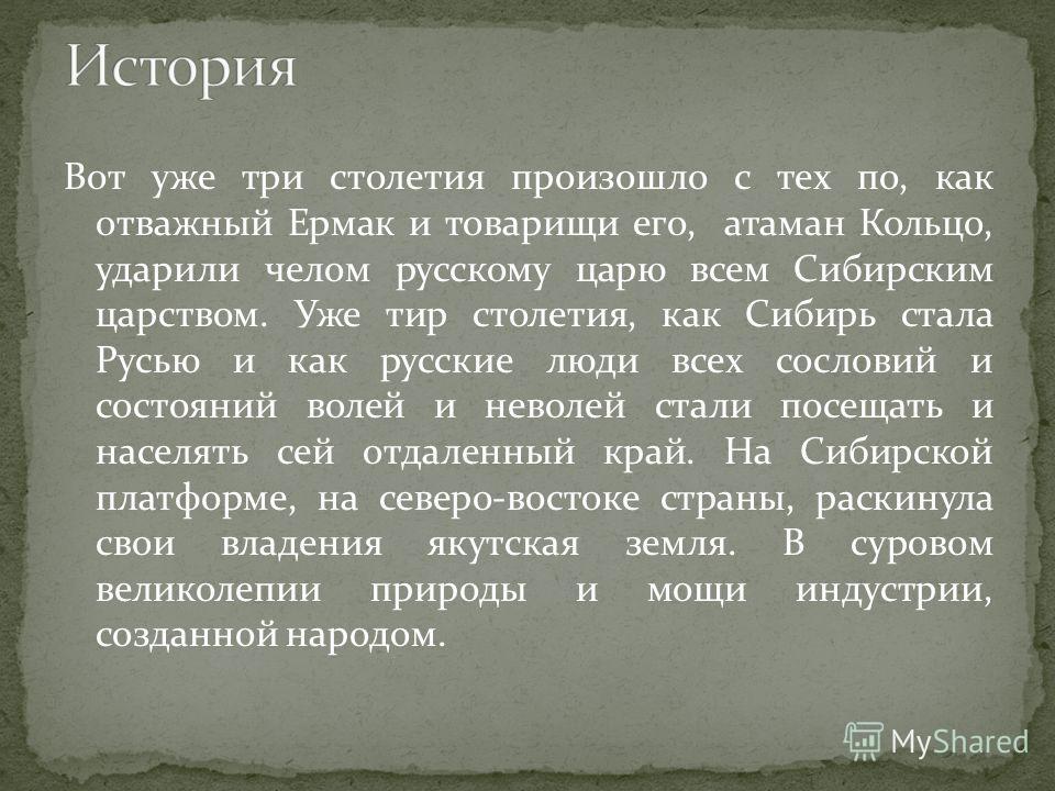 Вот уже три столетия произошло с тех по, как отважный Ермак и товарищи его, атаман Кольцо, ударили челом русскому царю всем Сибирским царством. Уже тир столетия, как Сибирь стала Русью и как русские люди всех сословий и состояний волей и неволей стал