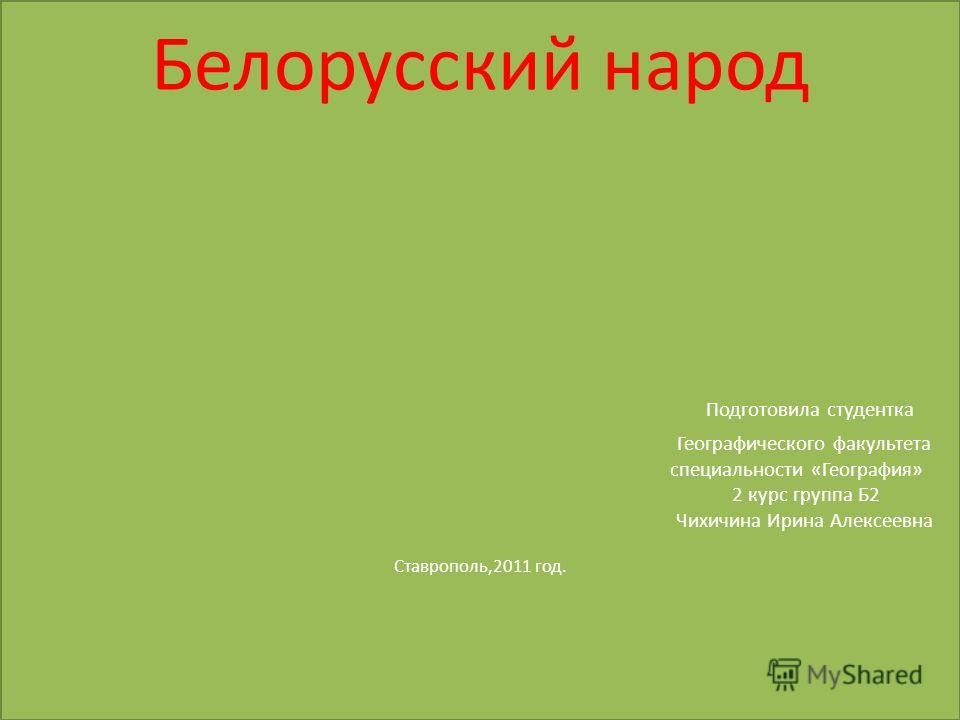 Белорусский народ Подготовила студентка Географического факультета специальности «География» 2 курс группа Б2 Чихичина Ирина Алексеевна Ставрополь,2011 год.