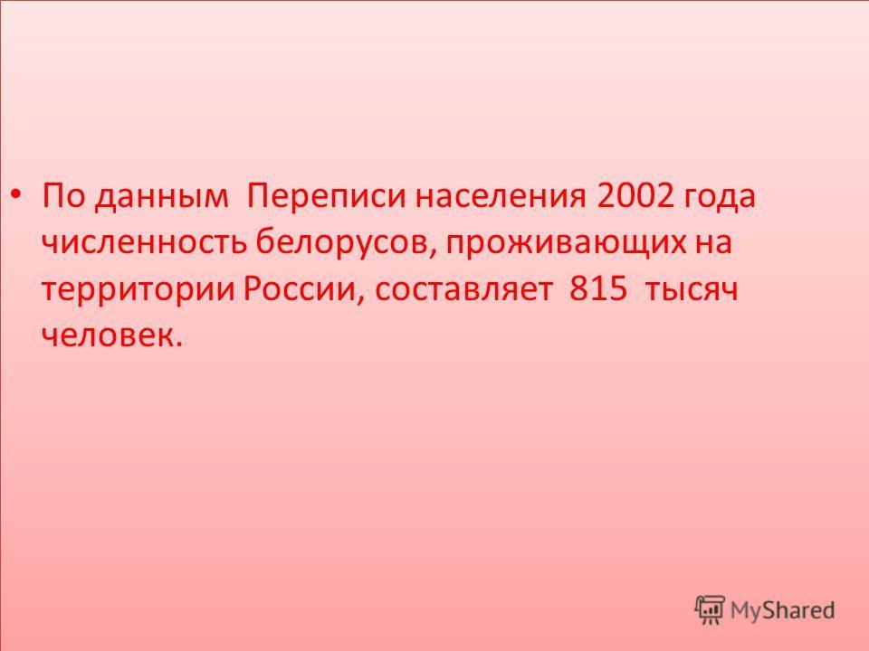 По данным Переписи населения 2002 года численность белорусов, проживающих на территории России, составляет 815 тысяч человек.