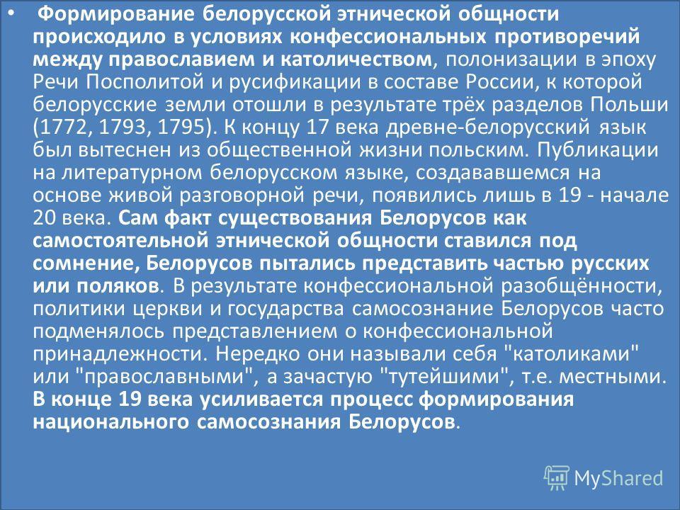 Формирование белорусской этнической общности происходило в условиях конфессиональных противоречий между православием и католичеством, полонизации в эпоху Речи Посполитой и русификации в составе России, к которой белорусские земли отошли в результате