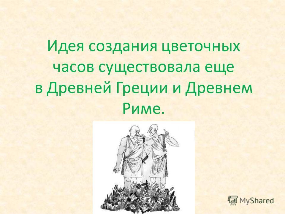 Идея создания цветочных часов существовала еще в Древней Греции и Древнем Риме.