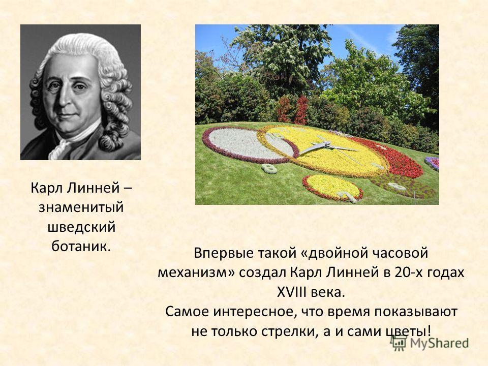 Карл Линней – знаменитый шведский ботаник. Впервые такой «двойной часовой механизм» создал Карл Линней в 20-х годах XVIII века. Самое интересное, что время показывают не только стрелки, а и сами цветы!