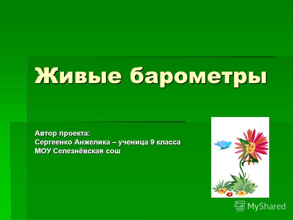 Живые барометры Автор проекта: Сергеенко Анжелика – ученица 9 класса МОУ Селезнёвская сош