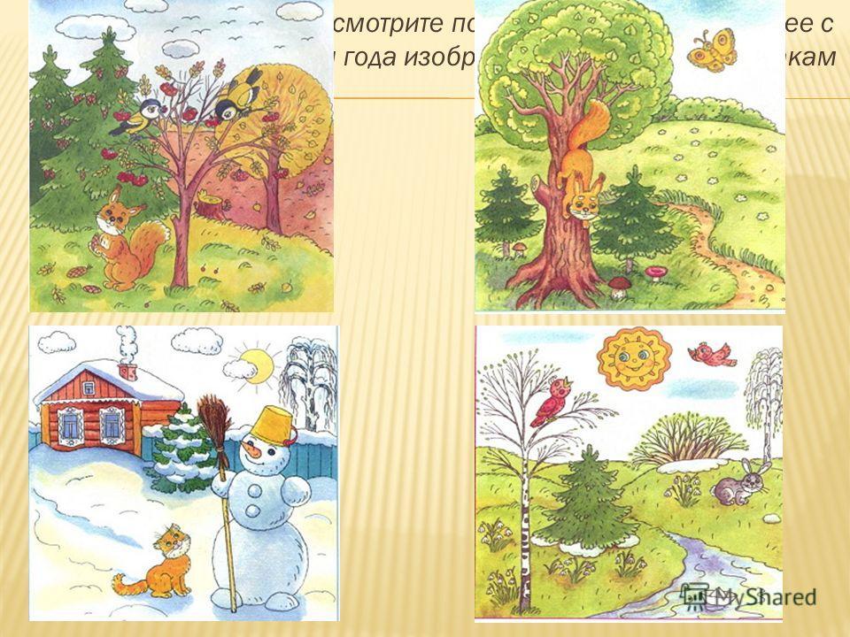 Каждую картинку рассмотрите по отдельности. Разберите ее с ребенком: какое время года изображено? По каким признакам ты это понял?