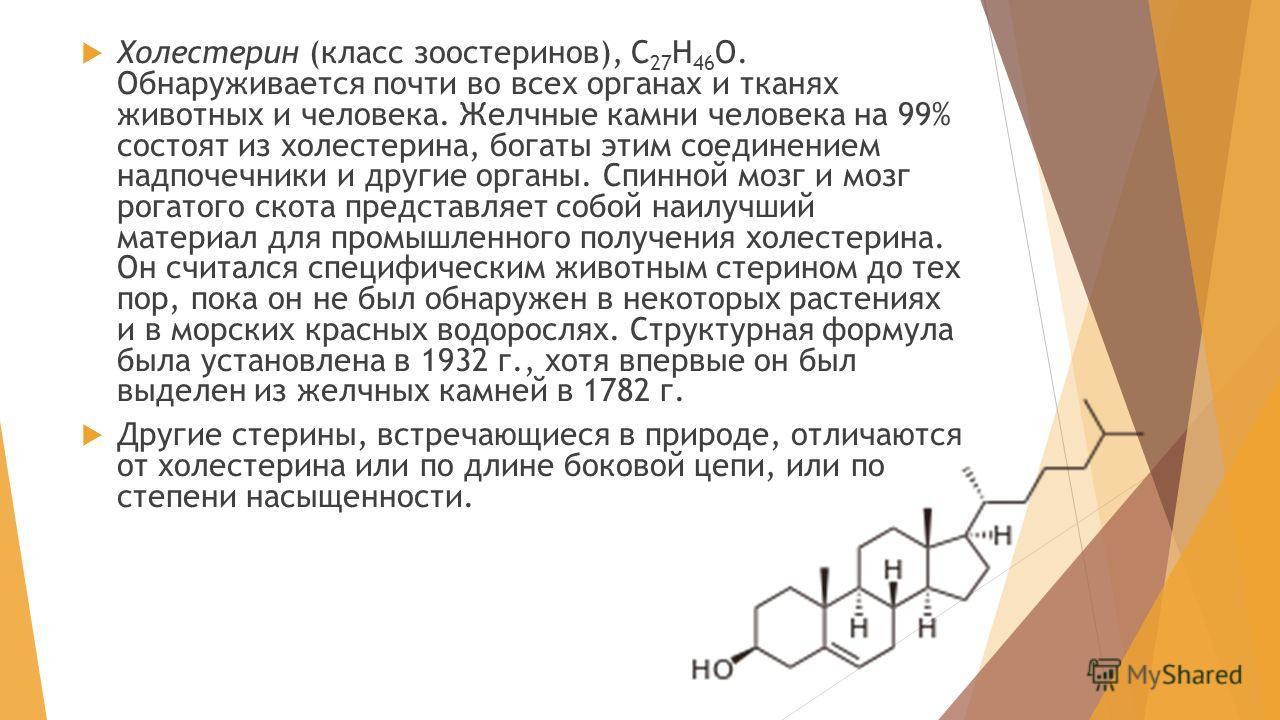 Холестерин (класс зоостеринов), С 27 Н 46 О. Обнаруживается почти во всех органах и тканях животных и человека. Желчные камни человека на 99% состоят из холестерина, богаты этим соединением надпочечники и другие органы. Спинной мозг и мозг рогатого с