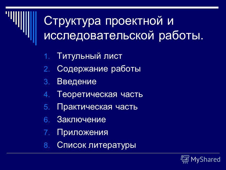 Структура проектной и исследовательской работы. 1. Титульный лист 2. Содержание работы 3. Введение 4. Теоретическая часть 5. Практическая часть 6. Заключение 7. Приложения 8. Список литературы