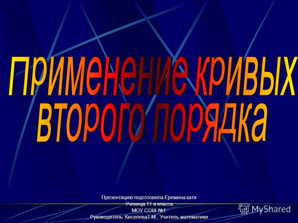 Презентацию подготовила Еремина катя Ученица 11 а класса МОУ СОШ 1 Руководитель: КиселеваТ.М., Учитель математики