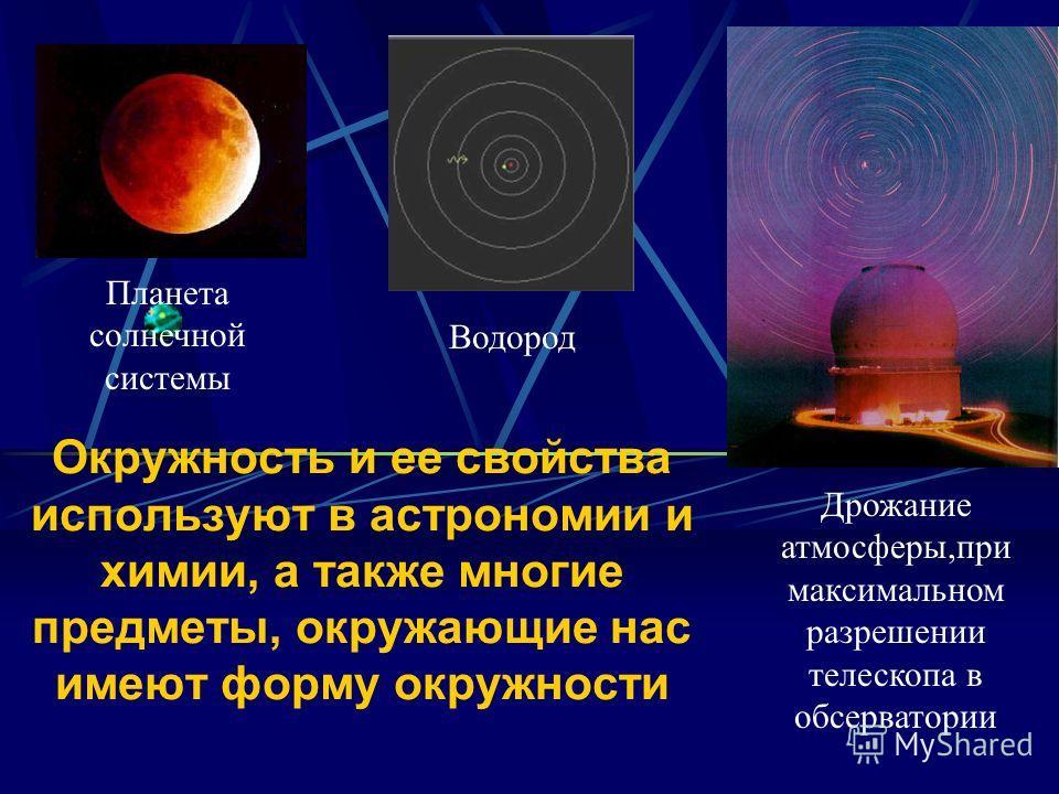 Окружность и ее свойства используют в астрономии и химии, а также многие предметы, окружающие нас имеют форму окружности Водород Планета солнечной системы Дрожание атмосферы,при максимальном разрешении телескопа в обсерватории
