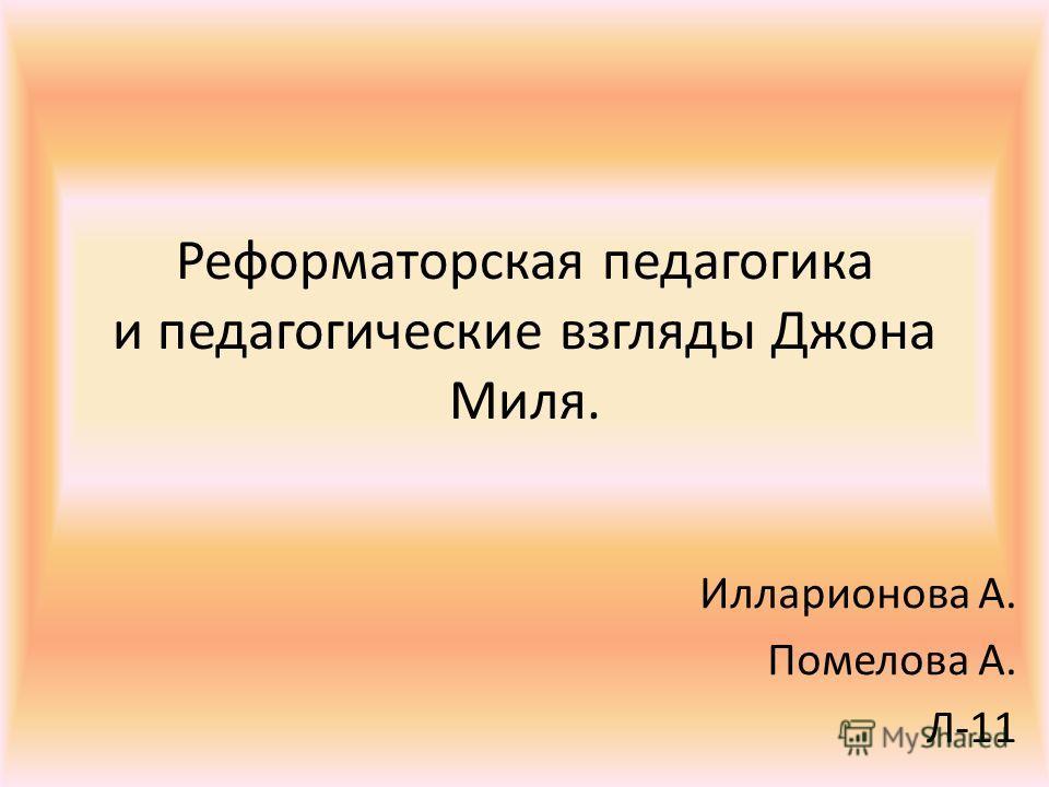 Реформаторская педагогика и педагогические взгляды Джона Миля. Илларионова А. Помелова А. Л-11