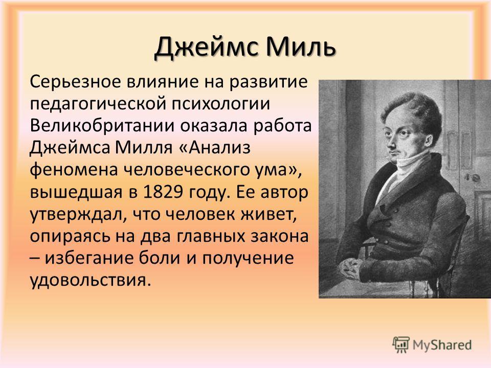 Джеймс Миль Серьезное влияние на развитие педагогической психологии Великобритании оказала работа Джеймса Милля «Анализ феномена человеческого ума», вышедшая в 1829 году. Ее автор утверждал, что человек живет, опираясь на два главных закона – избеган