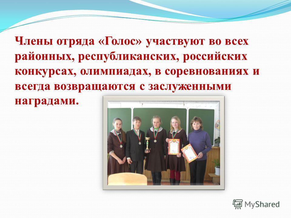 Члены отряда «Голос» участвуют во всех районных, республиканских, российских конкурсах, олимпиадах, в соревнованиях и всегда возвращаются с заслуженными наградами.