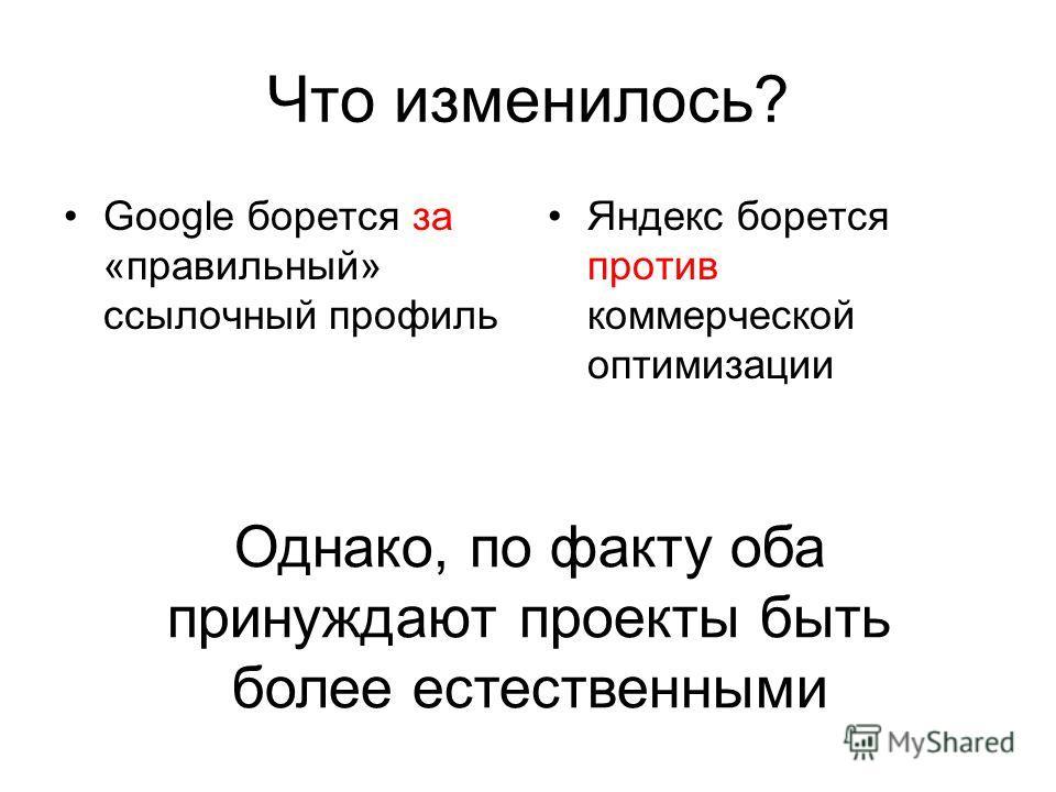 Что изменилось? Google борется за «правильный» ссылочный профиль Яндекс борется против коммерческой оптимизации Однако, по факту оба принуждают проекты быть более естественными