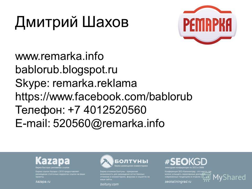 Дмитрий Шахов www.remarka.info bablorub.blogspot.ru Skype: remarka.reklama https://www.facebook.com/bablorub Телефон: +7 4012520560 E-mail: 520560@remarka.info