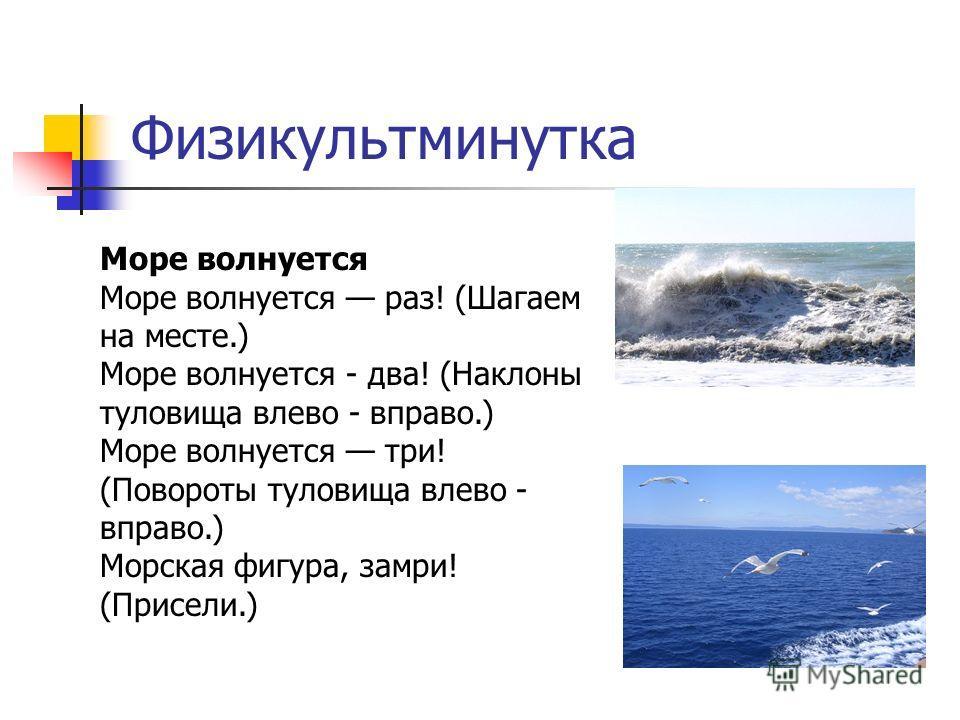 Физикультминутка Море волнуется Море волнуется раз! (Шагаем на месте.) Море волнуется - два! (Наклоны туловища влево - вправо.) Море волнуется три! (Повороты туловища влево - вправо.) Морская фигура, замри! (Присели.)