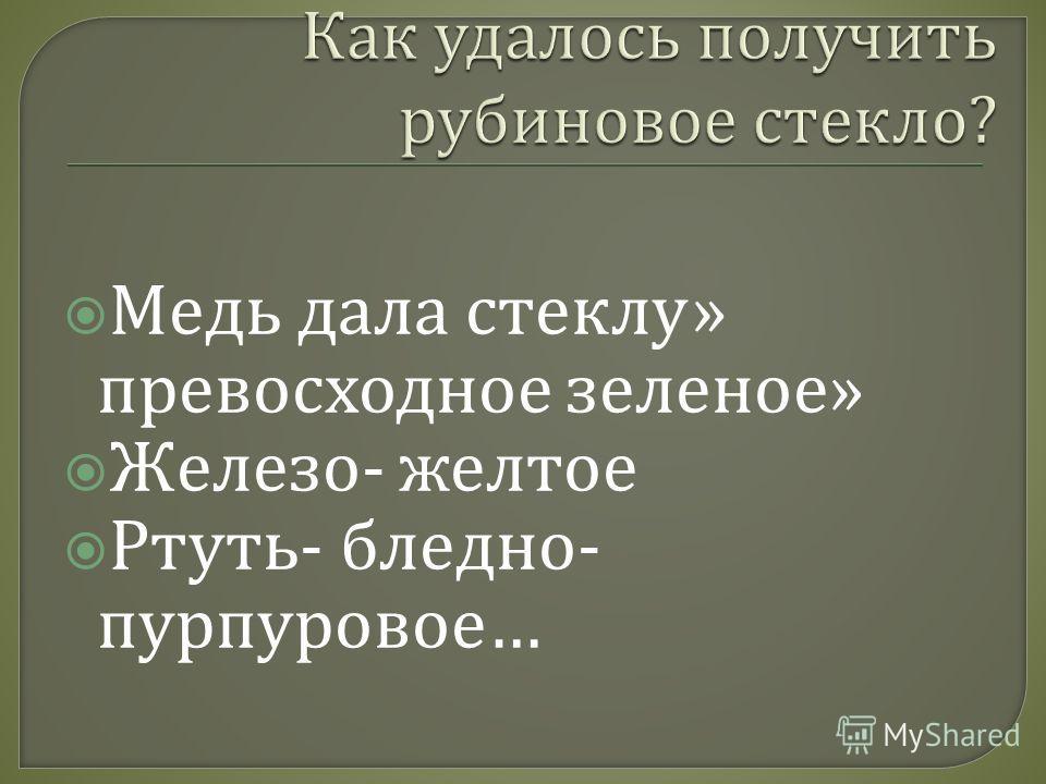 Медь дала стеклу » превосходное зеленое » Железо - желтое Ртуть - бледно - пурпуровое …